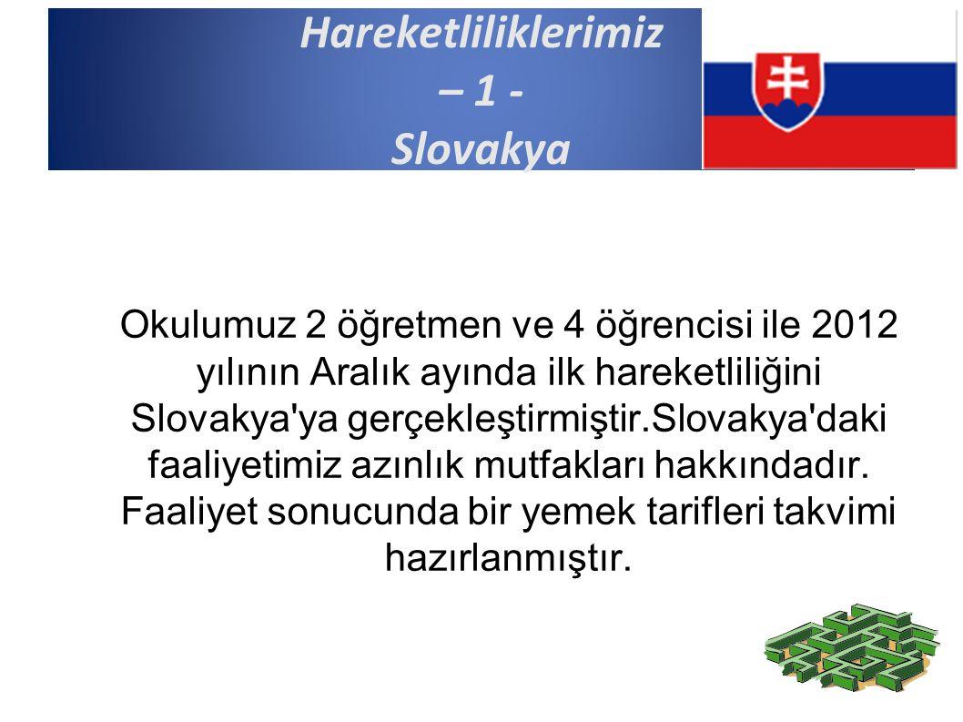 Hareketliliklerimiz – 1 - Slovakya Okulumuz 2 öğretmen ve 4 öğrencisi ile 2012 yılının Aralık ayında ilk hareketliliğini Slovakya ya gerçekleştirmiştir.Slovakya daki faaliyetimiz azınlık mutfakları hakkındadır.
