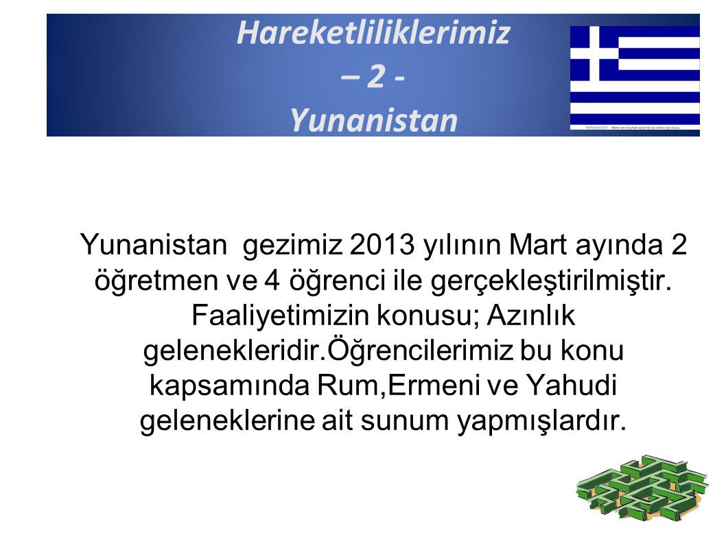 Hareketliliklerimiz – 2 - Yunanistan Yunanistan gezimiz 2013 yılının Mart ayında 2 öğretmen ve 4 öğrenci ile gerçekleştirilmiştir. Faaliyetimizin konu