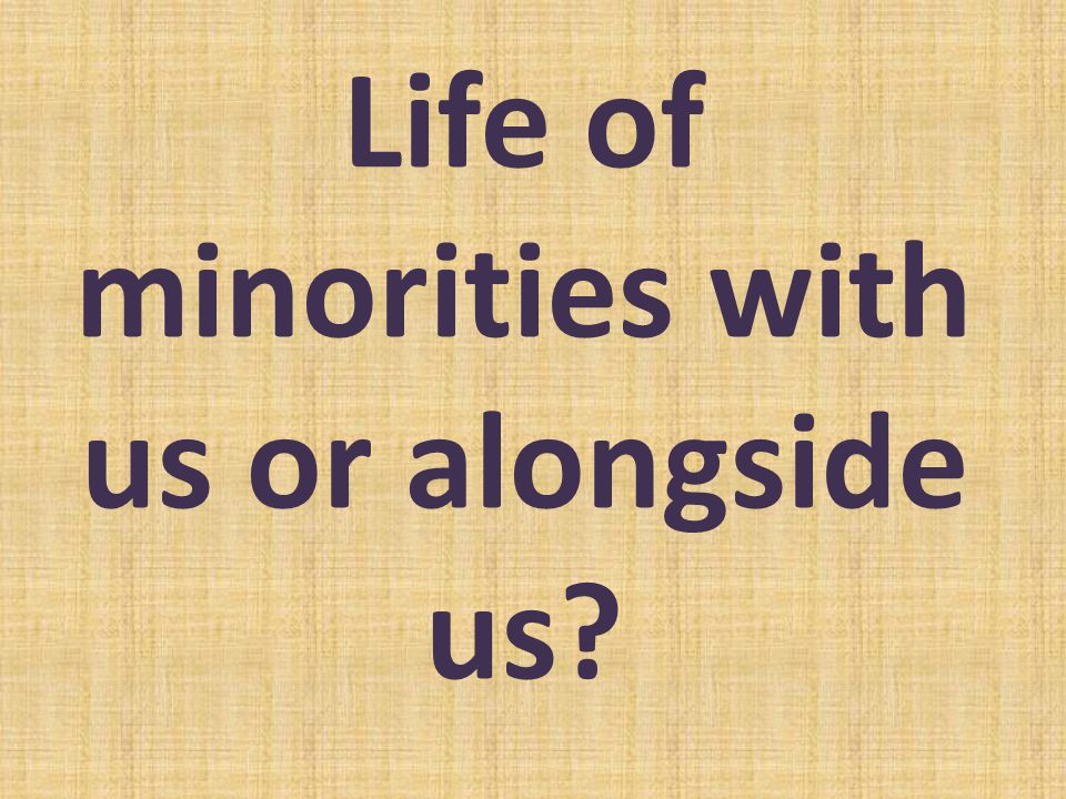 Life of minorities with us or alongside us?