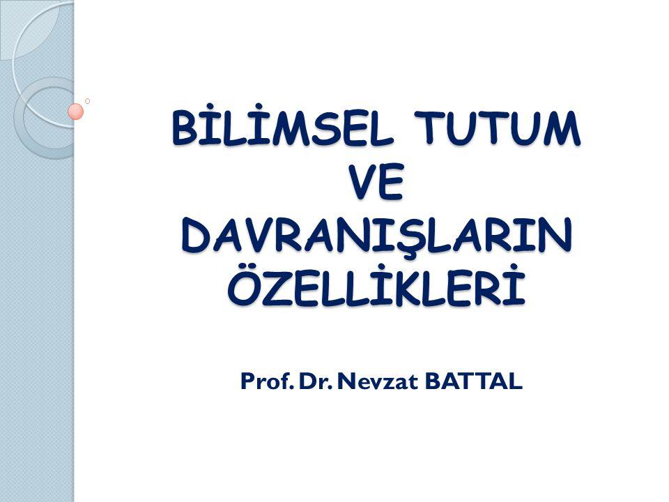 BİLİMSEL TUTUM VE DAVRANIŞLARIN ÖZELLİKLERİ Prof. Dr. Nevzat BATTAL