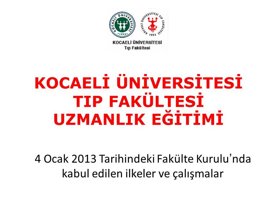 KOCAELİ ÜNİVERSİTESİ TIP FAKÜLTESİ UZMANLIK EĞİTİMİ 4 Ocak 2013 Tarihindeki Fakülte Kurulu'nda kabul edilen ilkeler ve çalışmalar