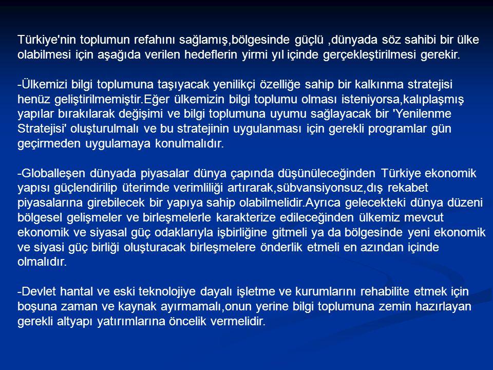 Türkiye nin toplumun refahını sağlamış,bölgesinde güçlü,dünyada söz sahibi bir ülke olabilmesi için aşağıda verilen hedeflerin yirmi yıl içinde gerçekleştirilmesi gerekir.