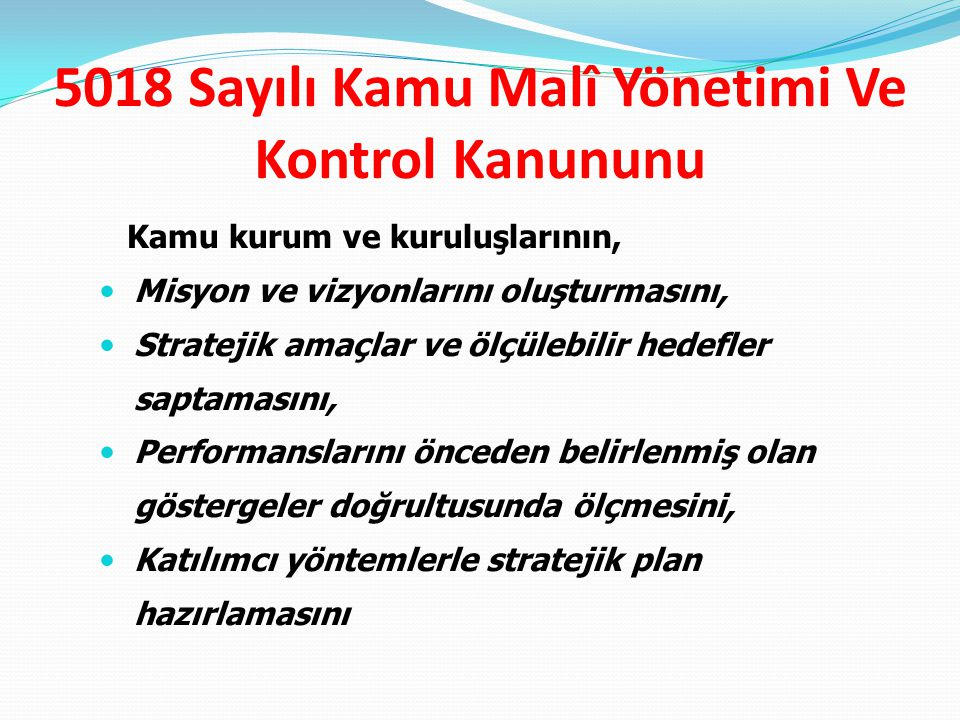 5018 Sayılı Kamu Malî Yönetimi Ve Kontrol Kanununu Kamu kurum ve kuruluşlarının, Misyon ve vizyonlarını oluşturmasını, Stratejik amaçlar ve ölçülebili