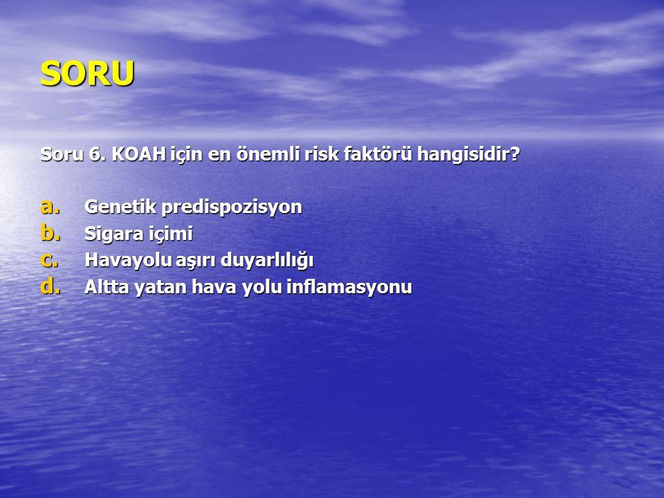SORU Soru 6. KOAH için en önemli risk faktörü hangisidir? a. Genetik predispozisyon b. Sigara içimi c. Havayolu aşırı duyarlılığı d. Altta yatan hava