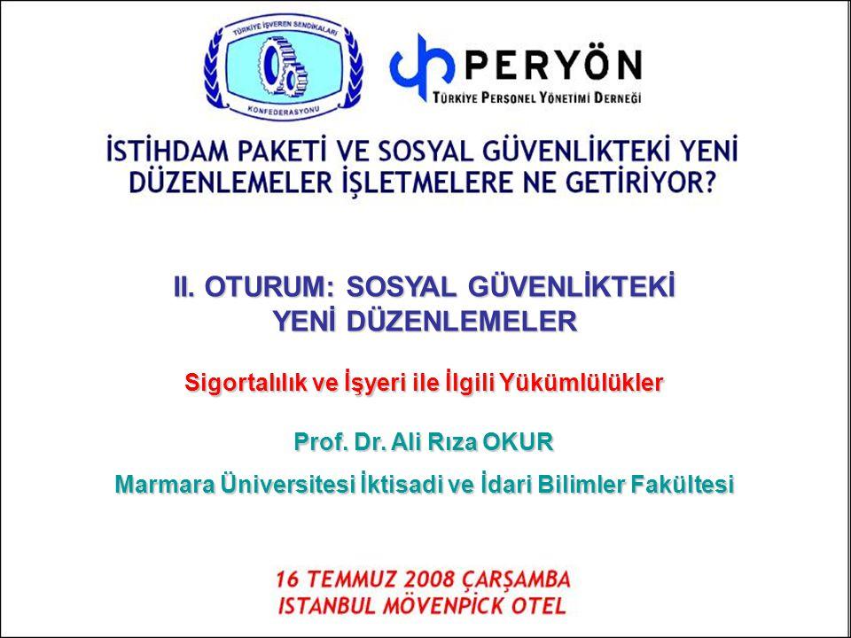 II. OTURUM: SOSYAL GÜVENLİKTEKİ YENİ DÜZENLEMELER Sigortalılık ve İşyeri ile İlgili Yükümlülükler Prof. Dr. Ali Rıza OKUR Marmara Üniversitesi İktisad