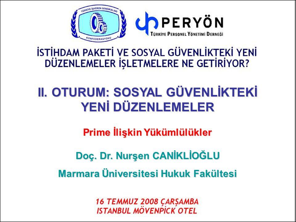II. OTURUM: SOSYAL GÜVENLİKTEKİ YENİ DÜZENLEMELER Prime İlişkin Yükümlülükler Doç. Dr. Nurşen CANİKLİOĞLU Marmara Üniversitesi Hukuk Fakültesi