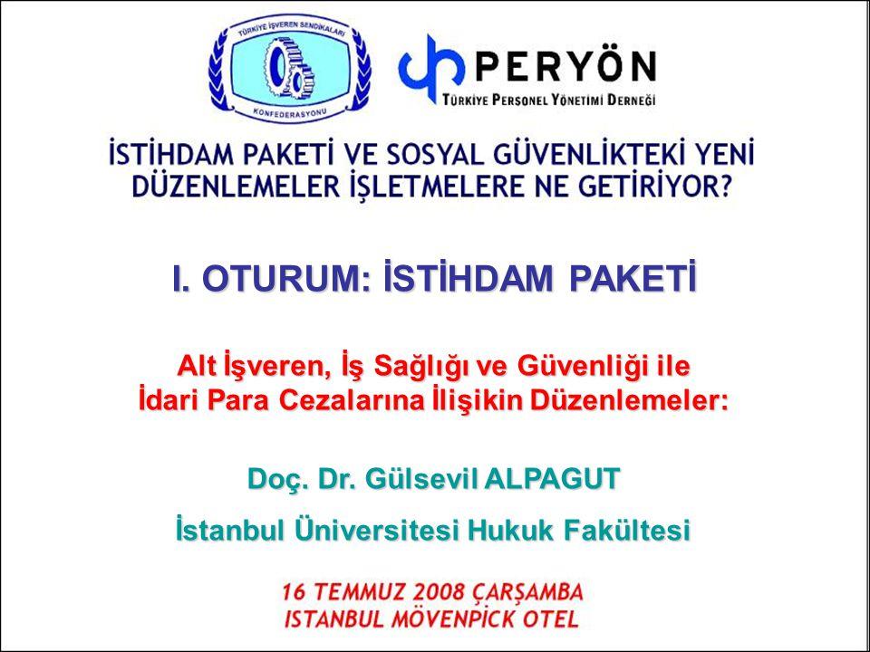 I. OTURUM: İSTİHDAM PAKETİ Alt İşveren, İş Sağlığı ve Güvenliği ile İdari Para Cezalarına İlişikin Düzenlemeler: Doç. Dr. Gülsevil ALPAGUT İstanbul Ün