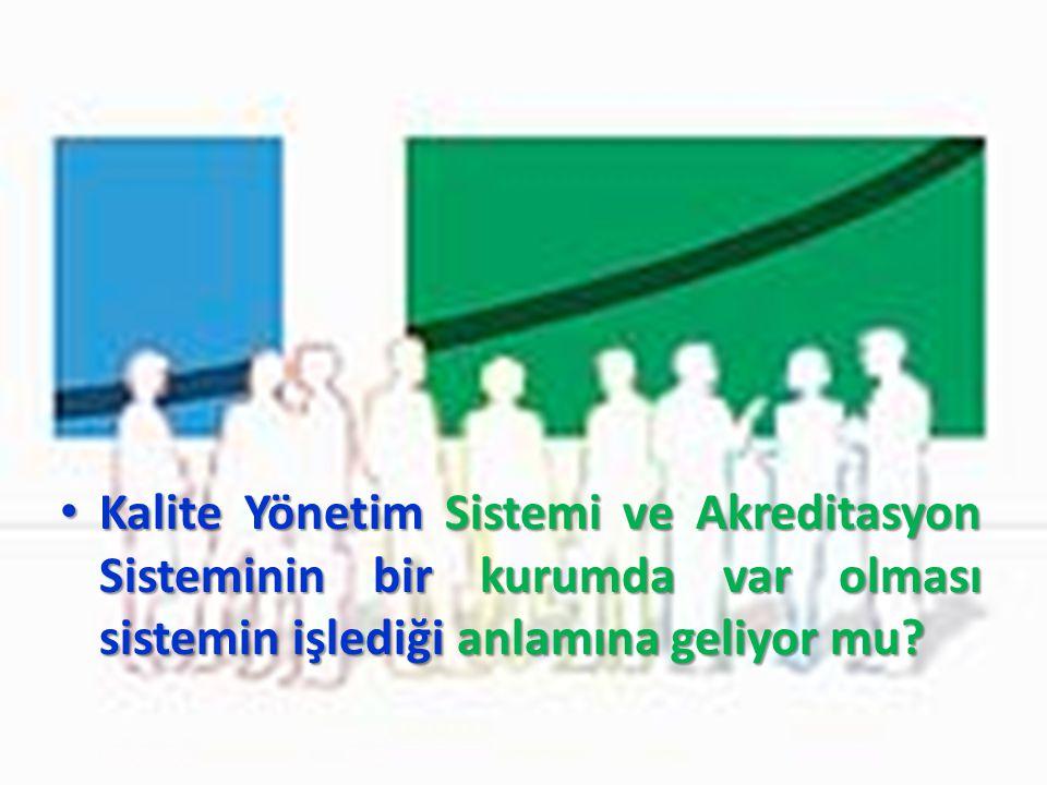 Kalite Yönetim Sistemi ve Akreditasyon Sisteminin bir kurumda var olması sistemin işlediği anlamına geliyor mu.