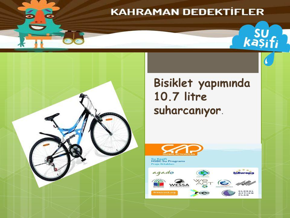 Bisiklet yapımında 10.7 litre suharcanıyor.