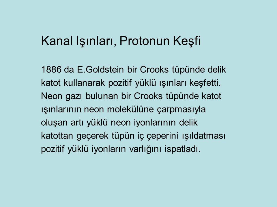 Kanal Işınları, Protonun Keşfi 1886 da E.Goldstein bir Crooks tüpünde delik katot kullanarak pozitif yüklü ışınları keşfetti. Neon gazı bulunan bir Cr