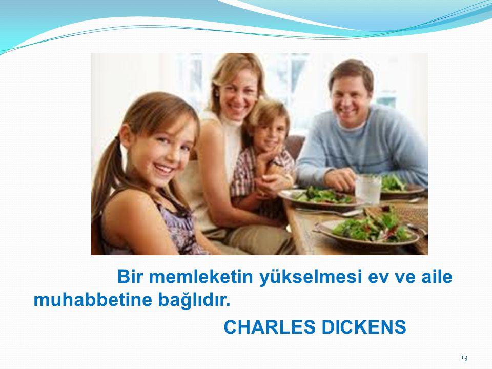 Bir memleketin yükselmesi ev ve aile muhabbetine bağlıdır. CHARLES DICKENS 13