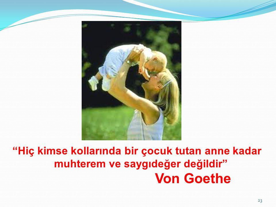 Hiç kimse kollarında bir çocuk tutan anne kadar muhterem ve saygıdeğer değildir Von Goethe 23