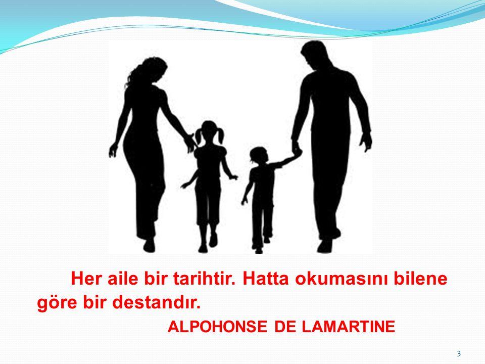 Her aile bir tarihtir. Hatta okumasını bilene göre bir destandır. ALPOHONSE DE LAMARTINE 3