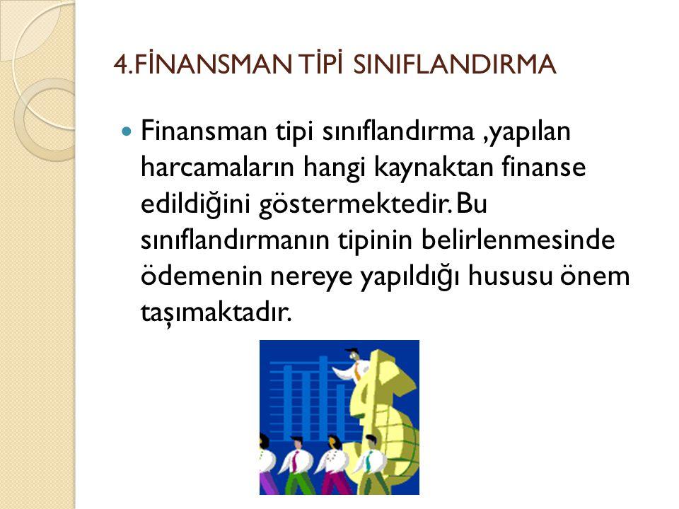 4.F İ NANSMAN T İ P İ SINIFLANDIRMA Finansman tipi sınıflandırma,yapılan harcamaların hangi kaynaktan finanse edildi ğ ini göstermektedir. Bu sınıflan
