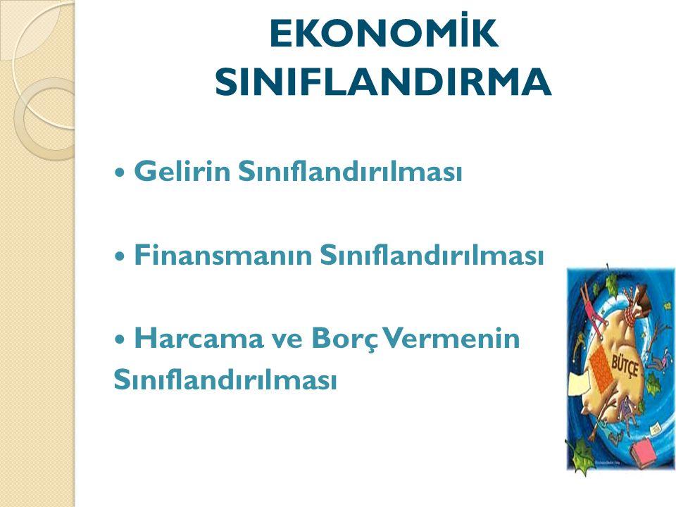 EKONOM İ K SINIFLANDIRMA Gelirin Sınıflandırılması Finansmanın Sınıflandırılması Harcama ve Borç Vermenin Sınıflandırılması