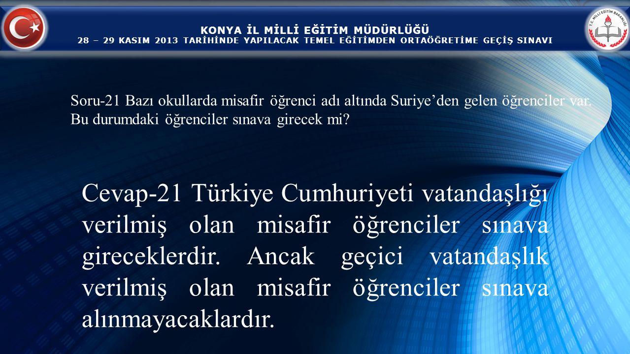KONYA İL MİLLİ EĞİTİM MÜDÜRLÜĞÜ 28 – 29 KASIM 2013 TARİHİNDE YAPILACAK TEMEL EĞİTİMDEN ORTAÖĞRETİME GEÇİŞ SINAVI Cevap-21 Türkiye Cumhuriyeti vatandaşlığı verilmiş olan misafir öğrenciler sınava gireceklerdir.