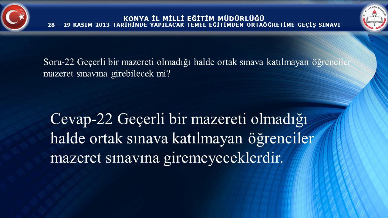 KONYA İL MİLLİ EĞİTİM MÜDÜRLÜĞÜ 28 – 29 KASIM 2013 TARİHİNDE YAPILACAK TEMEL EĞİTİMDEN ORTAÖĞRETİME GEÇİŞ SINAVI Cevap-22 Geçerli bir mazereti olmadığı halde ortak sınava katılmayan öğrenciler mazeret sınavına giremeyeceklerdir.