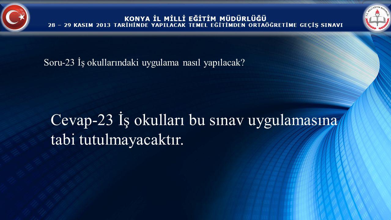 KONYA İL MİLLİ EĞİTİM MÜDÜRLÜĞÜ 28 – 29 KASIM 2013 TARİHİNDE YAPILACAK TEMEL EĞİTİMDEN ORTAÖĞRETİME GEÇİŞ SINAVI Cevap-23 İş okulları bu sınav uygulamasına tabi tutulmayacaktır.