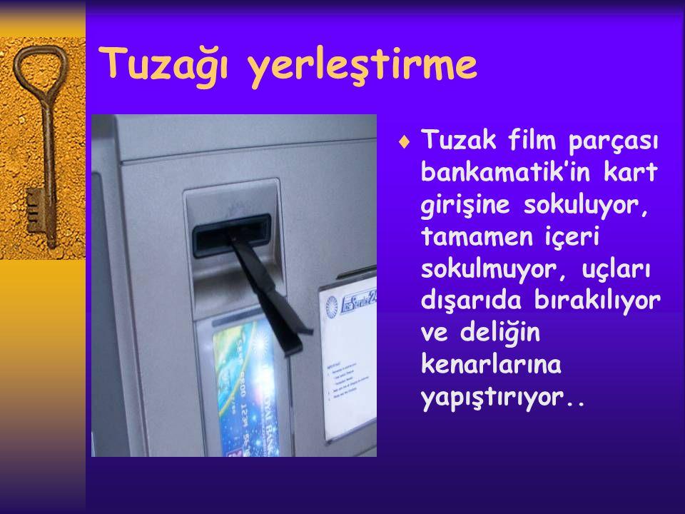 Tuzağı yerleştirme  Tuzak film parçası bankamatik'in kart girişine sokuluyor, tamamen içeri sokulmuyor, uçları dışarıda bırakılıyor ve deliğin kenarl