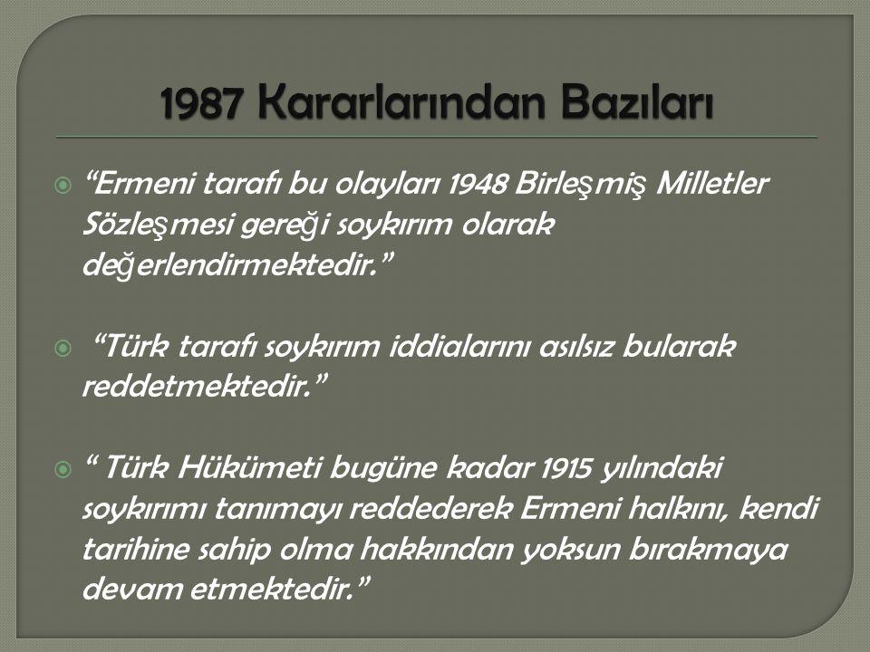  Ermeni tarafı bu olayları 1948 Birle ş mi ş Milletler Sözle ş mesi gere ğ i soykırım olarak de ğ erlendirmektedir.  Türk tarafı soykırım iddialarını asılsız bularak reddetmektedir.  Türk Hükümeti bugüne kadar 1915 yılındaki soykırımı tanımayı reddederek Ermeni halkını, kendi tarihine sahip olma hakkından yoksun bırakmaya devam etmektedir.