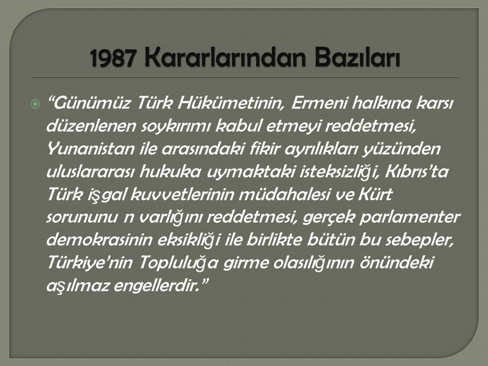  Günümüz Türk Hükümetinin, Ermeni halkına karsı düzenlenen soykırımı kabul etmeyi reddetmesi, Yunanistan ile arasındaki fikir ayrılıkları yüzünden uluslararası hukuka uymaktaki isteksizli ğ i, Kıbrıs'ta Türk i ş gal kuvvetlerinin müdahalesi ve Kürt sorununu n varlı ğ ını reddetmesi, gerçek parlamenter demokrasinin eksikli ğ i ile birlikte bütün bu sebepler, Türkiye'nin Toplulu ğ a girme olasılı ğ ının önündeki a ş ılmaz engellerdir.
