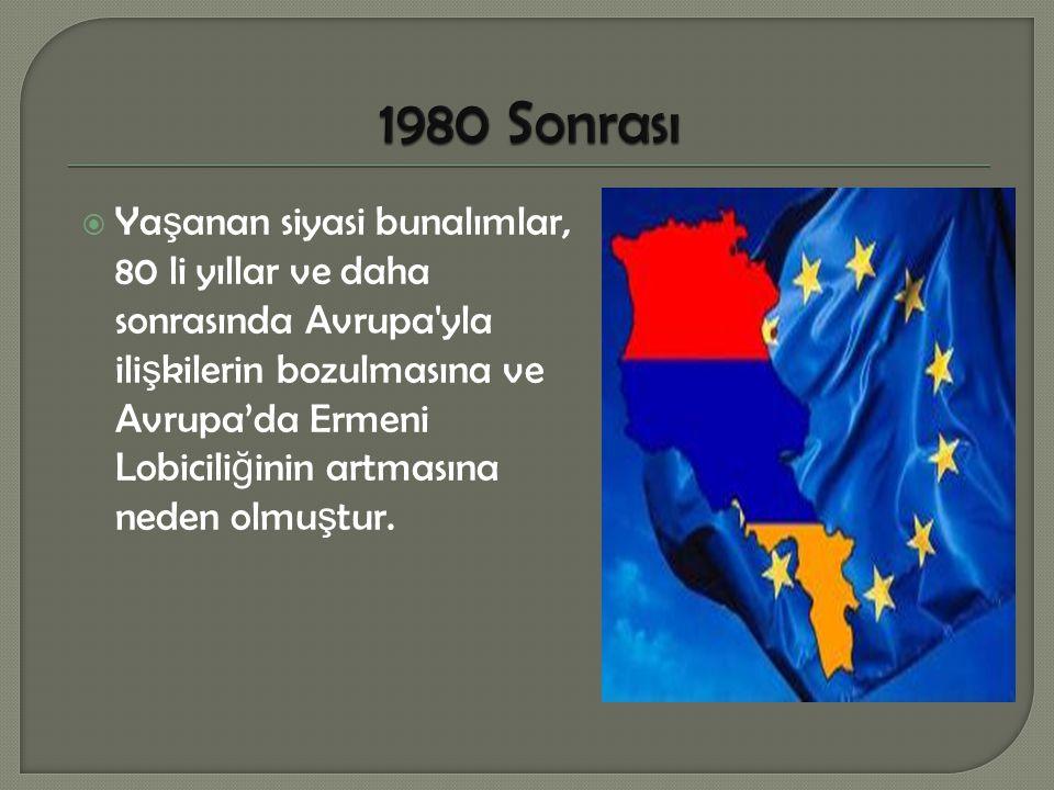 Ya ş anan siyasi bunalımlar, 80 li yıllar ve daha sonrasında Avrupa yla ili ş kilerin bozulmasına ve Avrupa'da Ermeni Lobicili ğ inin artmasına neden olmu ş tur.