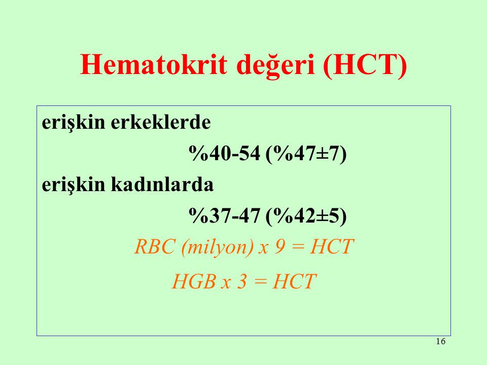 16 Hematokrit değeri (HCT) erişkin erkeklerde %40-54 (%47±7) erişkin kadınlarda %37-47 (%42±5) RBC (milyon) x 9 = HCT HGB x 3 = HCT