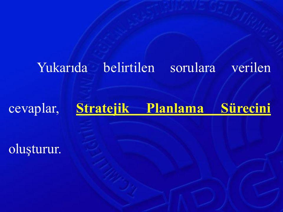 Yukarıda belirtilen sorulara verilen cevaplar, Stratejik Planlama Sürecini oluşturur.