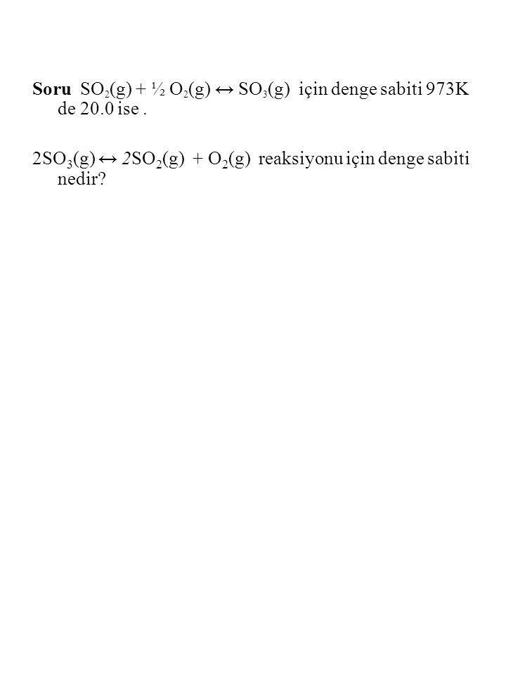 Soru SO 2 (g) + ½ O 2 (g) ↔ SO 3 (g) için denge sabiti 973K de 20.0 ise. 2SO 3 (g) ↔ 2SO 2 (g) + O 2 (g) reaksiyonu için denge sabiti nedir?