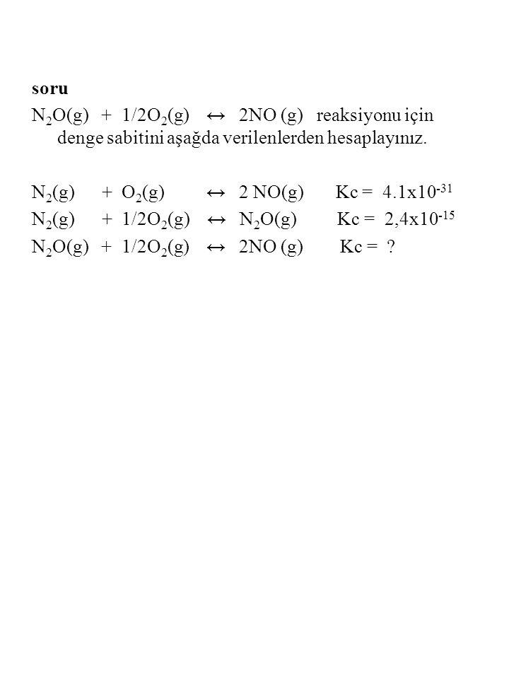 soru N 2 O(g) + 1/2O 2 (g) ↔ 2NO (g) reaksiyonu için denge sabitini aşağda verilenlerden hesaplayınız. N 2 (g) + O 2 (g) ↔ 2 NO(g) Kc = 4.1x10 -31 N 2