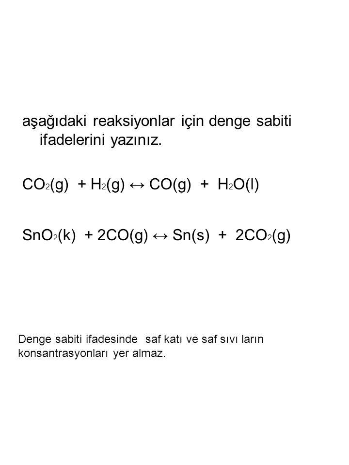 aşağıdaki reaksiyonlar için denge sabiti ifadelerini yazınız. CO 2 (g) + H 2 (g) ↔ CO(g) + H 2 O(l) SnO 2 (k) + 2CO(g) ↔ Sn(s) + 2CO 2 (g) Denge sabit