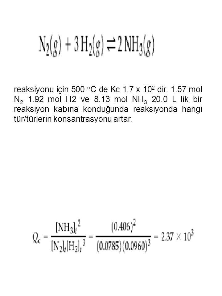 reaksiyonu için 500 °C de Kc 1.7 x 10 2 dir. 1.57 mol N 2 1.92 mol H2 ve 8.13 mol NH 3 20.0 L lik bir reaksiyon kabına konduğunda reaksiyonda hangi tü