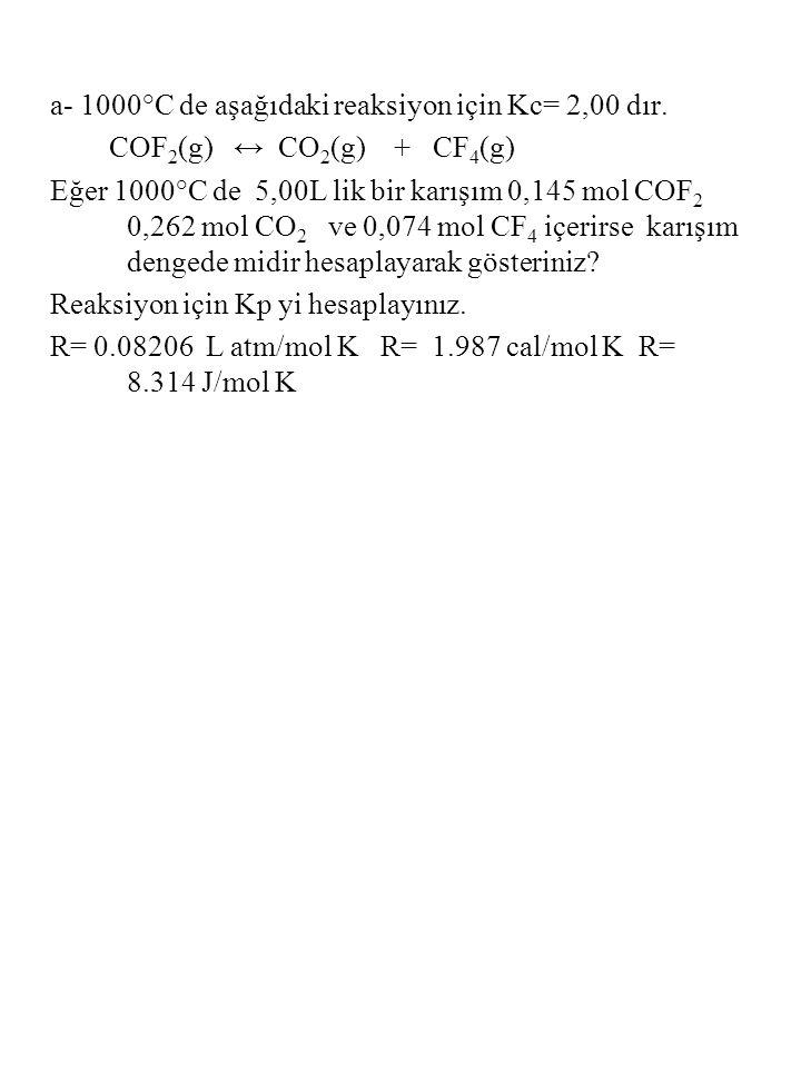 a- 1000°C de aşağıdaki reaksiyon için Kc= 2,00 dır. COF 2 (g) ↔ CO 2 (g) + CF 4 (g) Eğer 1000°C de 5,00L lik bir karışım 0,145 mol COF 2 0,262 mol CO
