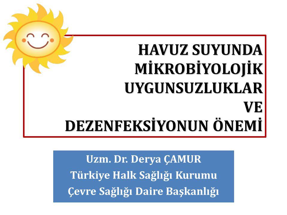HAVUZ SUYUNDA MİKROBİYOLOJİK UYGUNSUZLUKLAR VE DEZENFEKSİYONUN ÖNEMİ Uzm. Dr. Derya ÇAMUR Türkiye Halk Sağlığı Kurumu Çevre Sağlığı Daire Başkanlığı