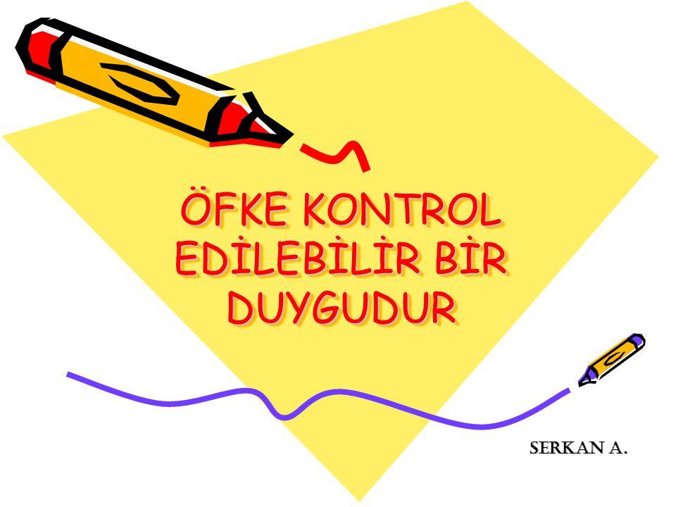 ÖFKE KONTROL EDİLEBİLİR BİR DUYGUDUR SERKAN A. SERKAN A.
