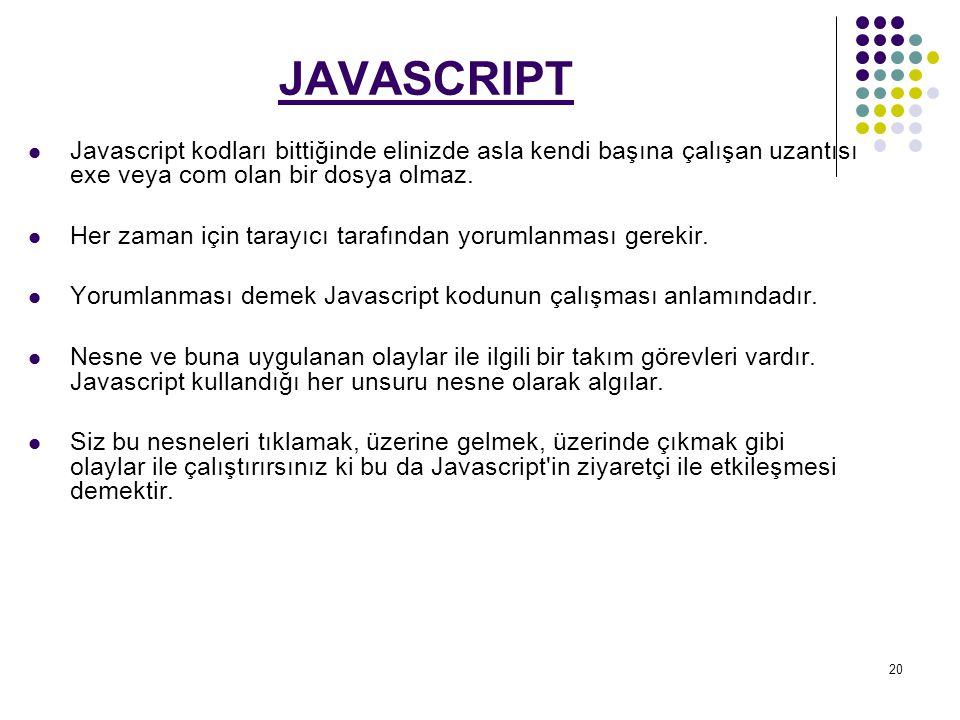 20 JAVASCRIPT Javascript kodları bittiğinde elinizde asla kendi başına çalışan uzantısı exe veya com olan bir dosya olmaz.