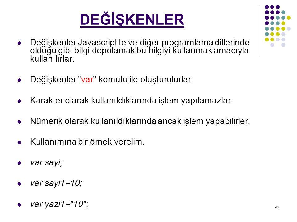 36 DEĞİŞKENLER Değişkenler Javascript te ve diğer programlama dillerinde olduğu gibi bilgi depolamak bu bilgiyi kullanmak amacıyla kullanılırlar.