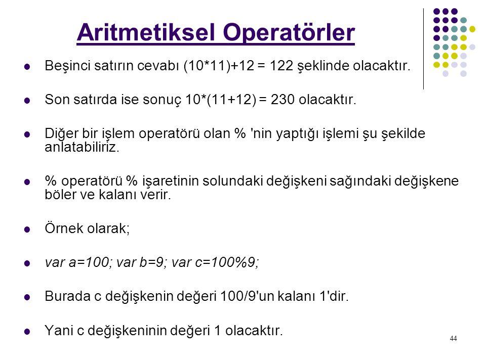 44 Aritmetiksel Operatörler Beşinci satırın cevabı (10*11)+12 = 122 şeklinde olacaktır.