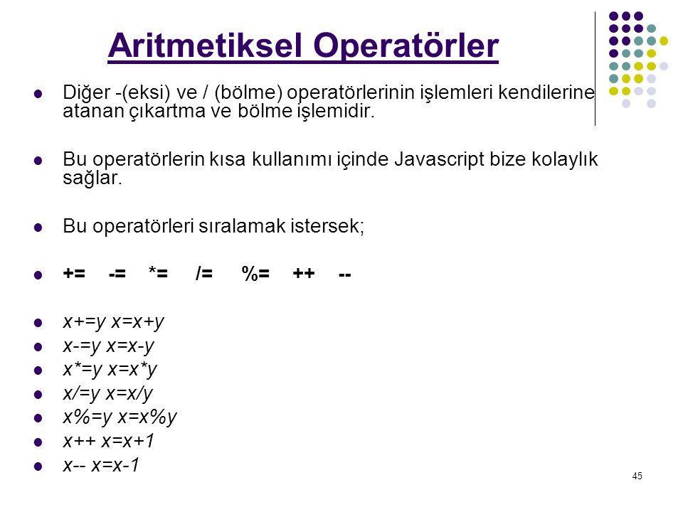 45 Aritmetiksel Operatörler Diğer -(eksi) ve / (bölme) operatörlerinin işlemleri kendilerine atanan çıkartma ve bölme işlemidir.