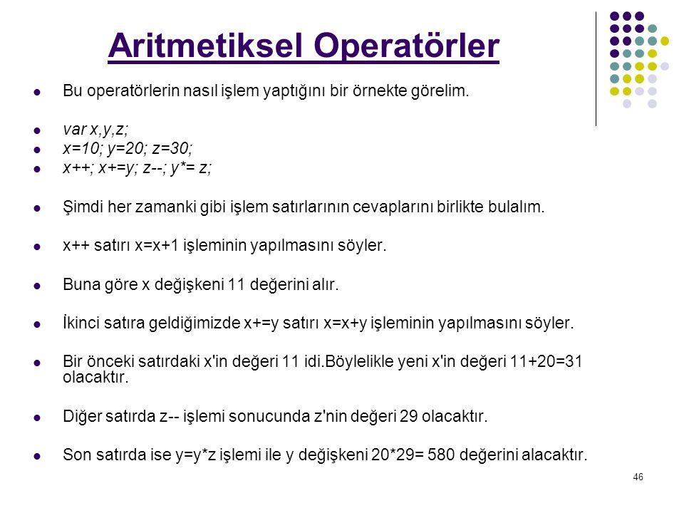 46 Aritmetiksel Operatörler Bu operatörlerin nasıl işlem yaptığını bir örnekte görelim.