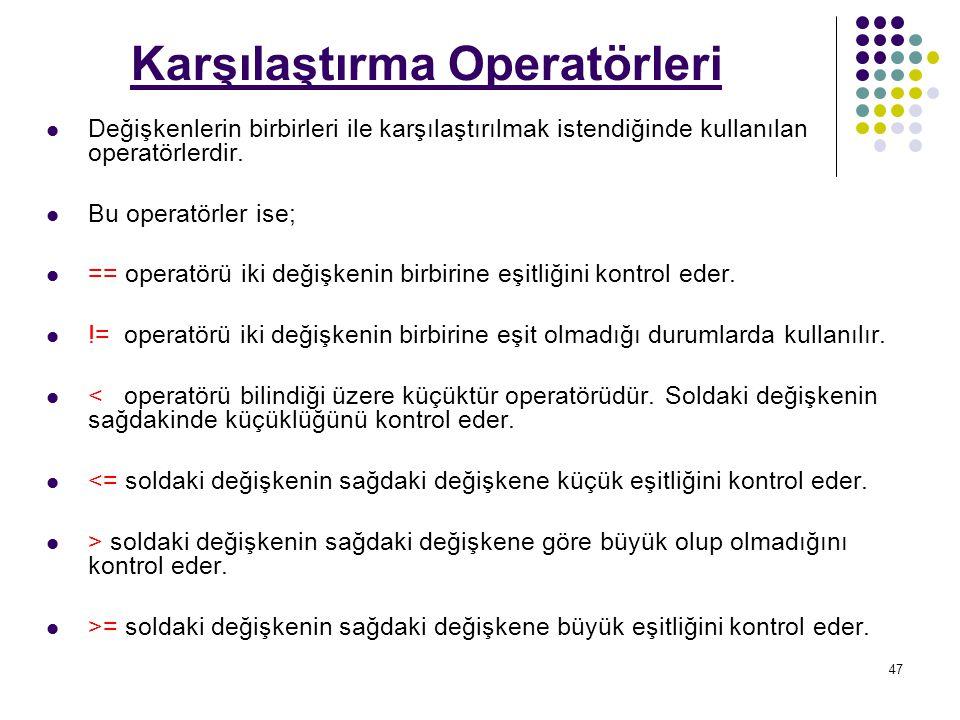 47 Karşılaştırma Operatörleri Değişkenlerin birbirleri ile karşılaştırılmak istendiğinde kullanılan operatörlerdir.