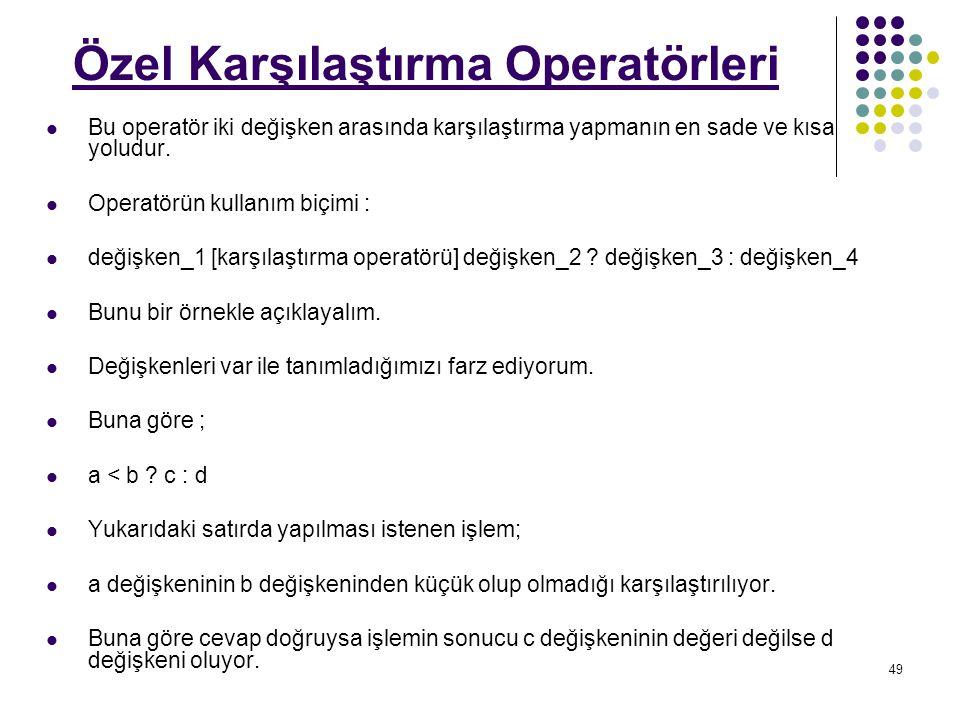49 Özel Karşılaştırma Operatörleri Bu operatör iki değişken arasında karşılaştırma yapmanın en sade ve kısa yoludur.