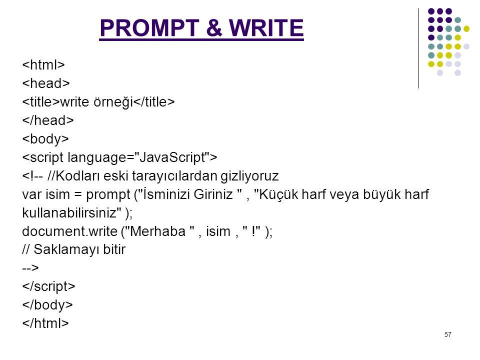 57 PROMPT & WRITE write örneği <!-- //Kodları eski tarayıcılardan gizliyoruz var isim = prompt ( İsminizi Giriniz , Küçük harf veya büyük harf kullanabilirsiniz ); document.write ( Merhaba , isim, ! ); // Saklamayı bitir -->