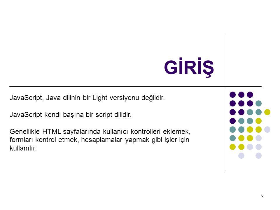 6 GİRİŞ JavaScript, Java dilinin bir Light versiyonu değildir.