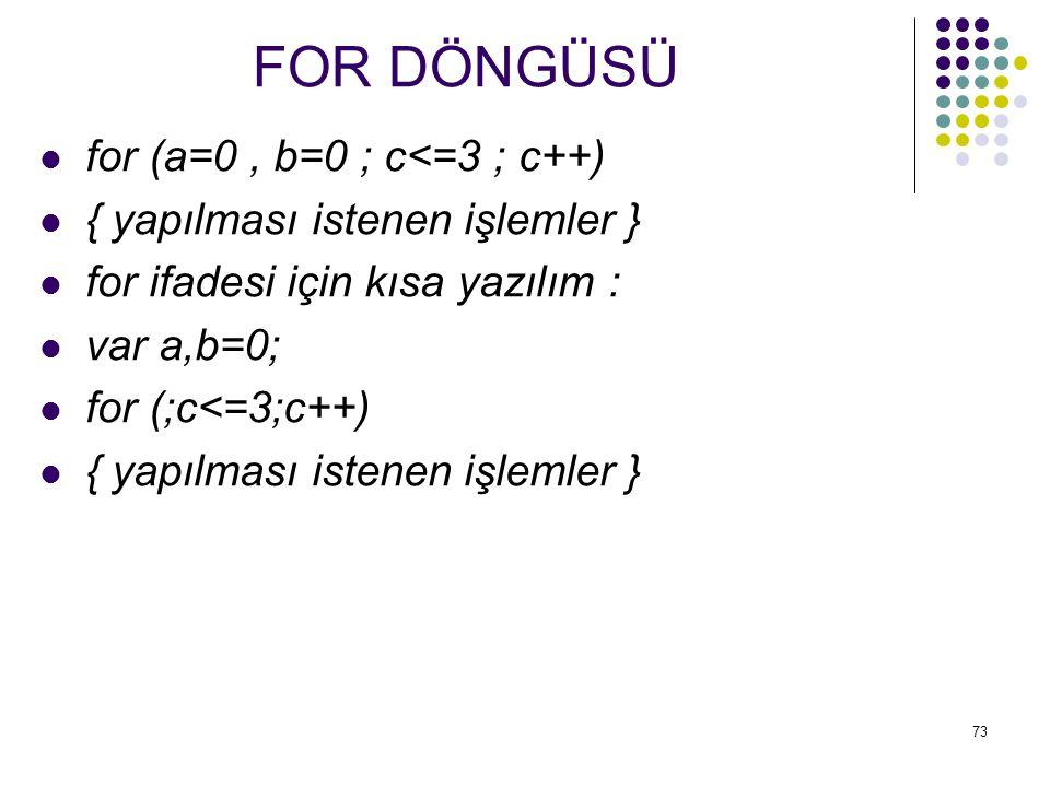 73 for (a=0, b=0 ; c<=3 ; c++) { yapılması istenen işlemler } for ifadesi için kısa yazılım : var a,b=0; for (;c<=3;c++) { yapılması istenen işlemler } FOR DÖNGÜSÜ