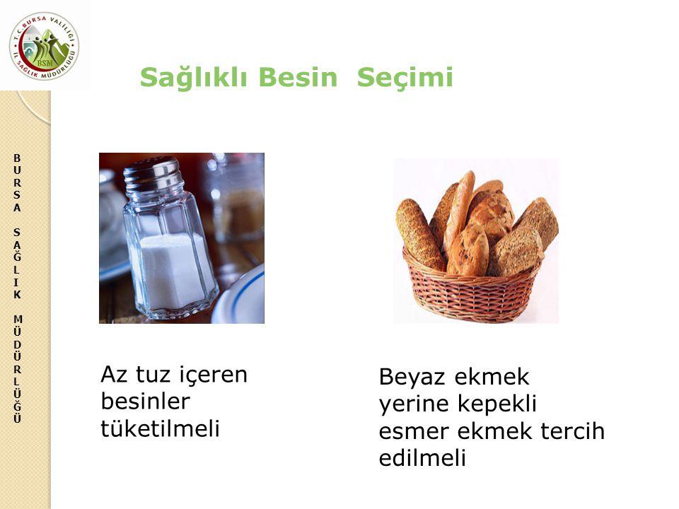 BURSASAĞLIKMÜDÜRLÜĞÜBURSASAĞLIKMÜDÜRLÜĞÜ Beyaz ekmek yerine kepekli esmer ekmek tercih edilmeli Sağlıklı Besin Seçimi Az tuz içeren besinler tüketilme