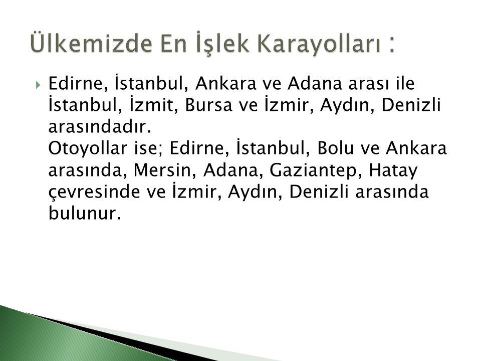  Edirne, İstanbul, Ankara ve Adana arası ile İstanbul, İzmit, Bursa ve İzmir, Aydın, Denizli arasındadır. Otoyollar ise; Edirne, İstanbul, Bolu ve An