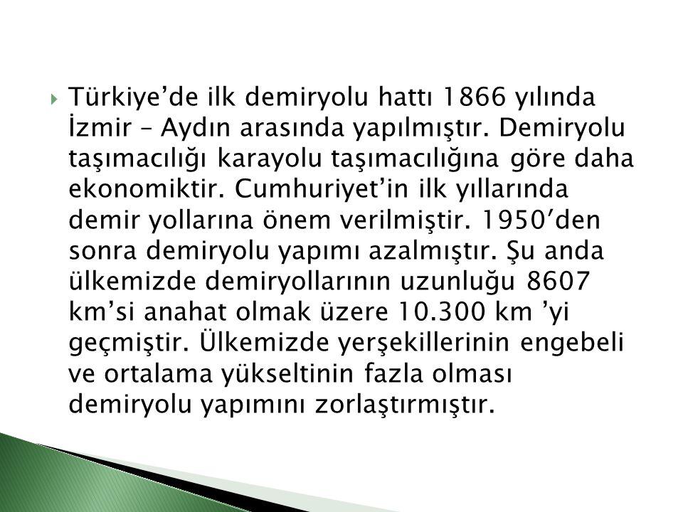 Türkiye'de ilk demiryolu hattı 1866 yılında İzmir – Aydın arasında yapılmıştır. Demiryolu taşımacılığı karayolu taşımacılığına göre daha ekonomiktir
