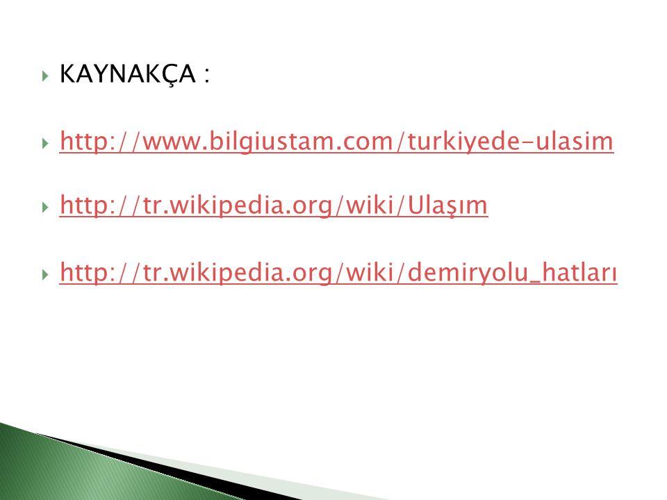  KAYNAKÇA :  http://www.bilgiustam.com/turkiyede-ulasim http://www.bilgiustam.com/turkiyede-ulasim  http://tr.wikipedia.org/wiki/Ulaşım http://tr.w