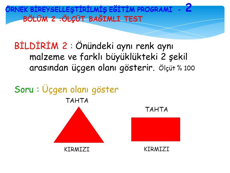 BÖLÜM 2 :ÖLÇÜT BAĞIMLI TEST ÖRNEK BİREYSELLEŞTİRİLMİŞ EĞİTİM PROGRAMI - 2 BİLDİRİM 2 : Önündeki aynı renk aynı malzeme ve farklı büyüklükteki 2 şekil
